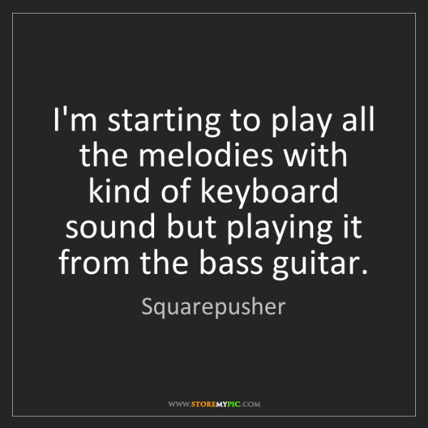 Squarepusher: I'm starting to play all the melodies with kind of keyboard...