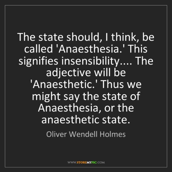 Oliver Wendell Holmes: The state should, I think, be called 'Anaesthesia.' This...