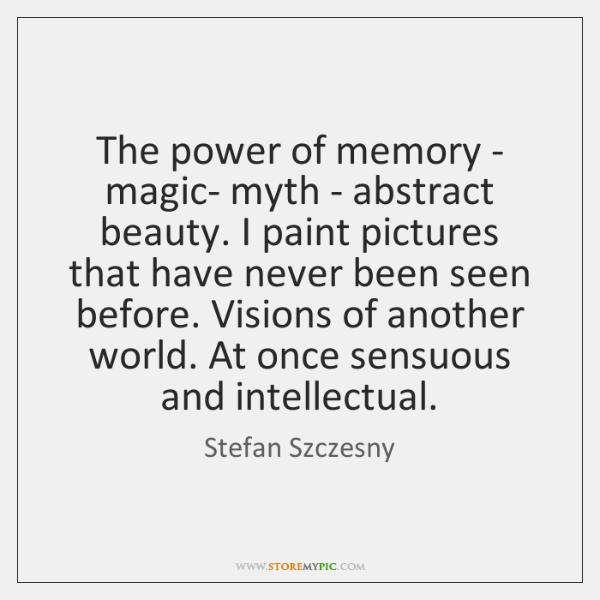 The power of memory - magic- myth - abstract beauty. I paint ...