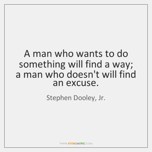 A man who wants to do something will find a way; a ...
