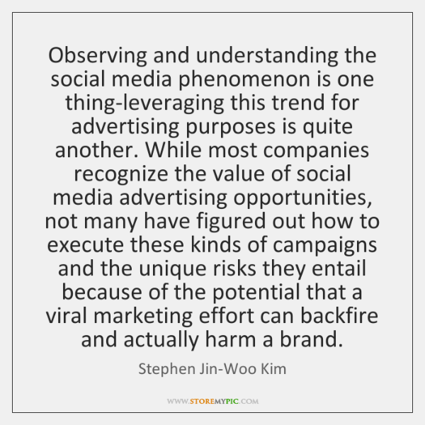 Observing and understanding the social media phenomenon is one thing-leveraging this trend ...