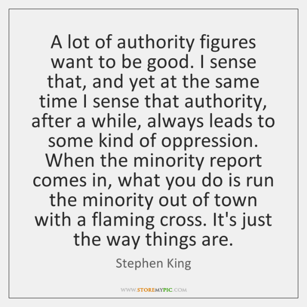 A lot of authority figures want to be good. I sense that, ...