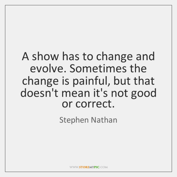 A show has to change and evolve. Sometimes the change is painful, ...