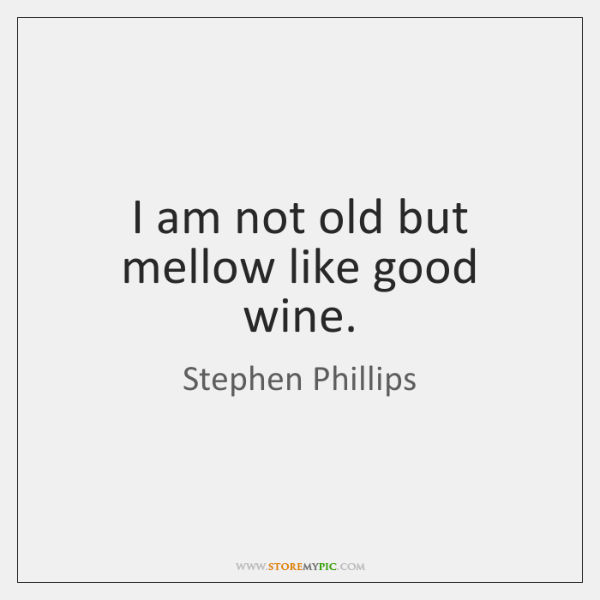 I am not old but mellow like good wine.