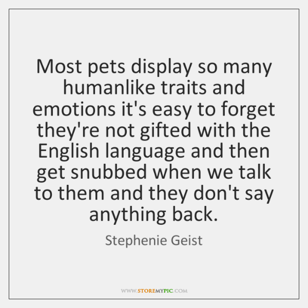 Most pets display so many humanlike traits and emotions it's easy to ...