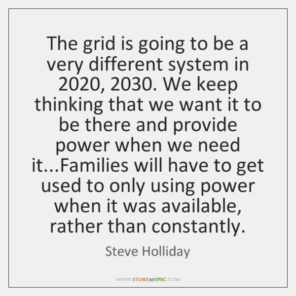 The grid is going to be a very different system in 2020, 2030. We ...