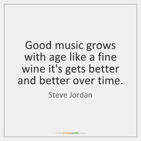 Good music grows with age like a fine wine it's gets better ...