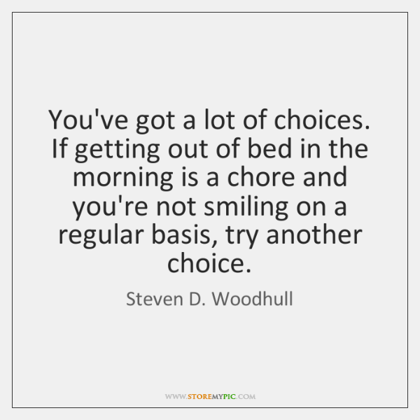 You've got a lot of choices. If getting out of bed in ...