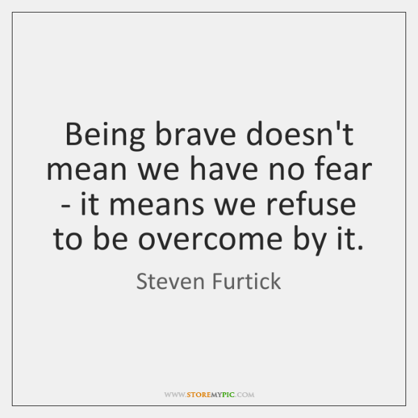 Being brave doesn't mean we have no fear - it means we ...