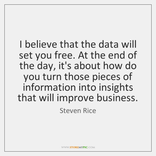 I believe that the data will set you free. At the end ...