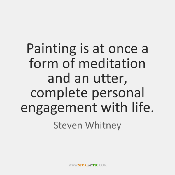 Painting is at once a form of meditation and an utter, complete ...