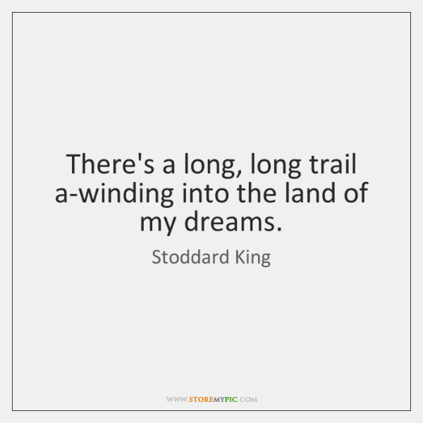 There's a long, long trail a-winding into the land of my dreams.
