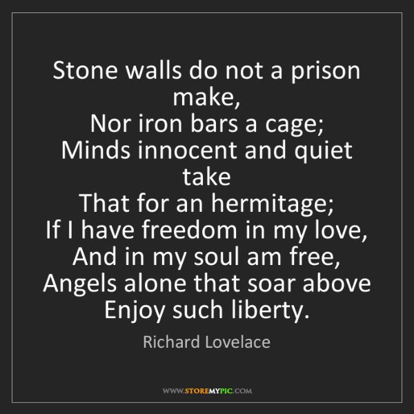 Richard Lovelace: Stone walls do not a prison make, Nor iron