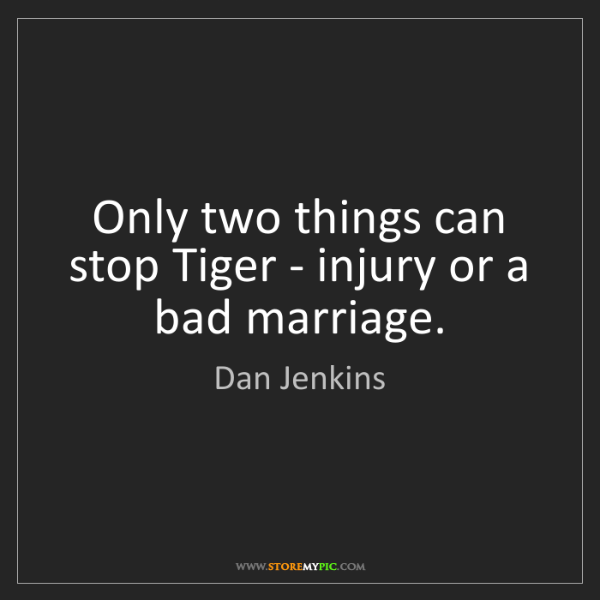 Dan Jenkins: Only two things can stop Tiger - injury or a bad marriage.