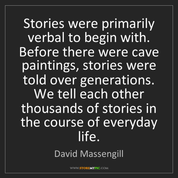 David Massengill: Stories were primarily verbal to begin with. Before there...