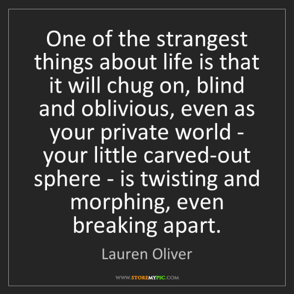Lauren Oliver: One of the strangest things about life is that it will...