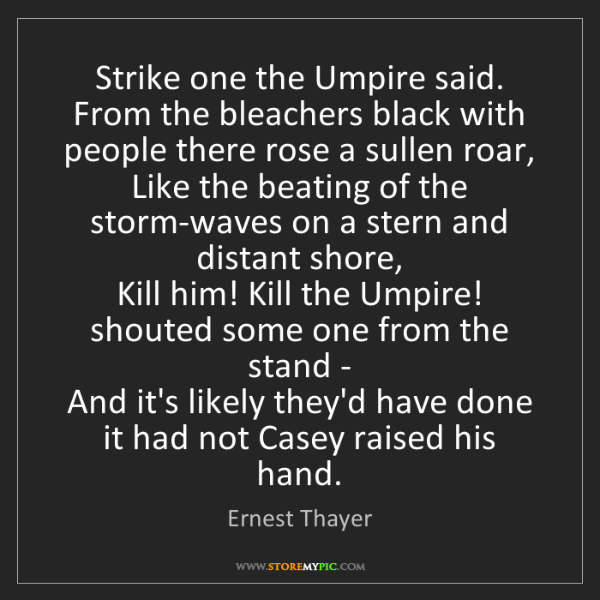 Ernest Thayer: Strike one the Umpire said. From the bleachers black...