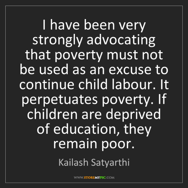 Kailash Satyarthi: I have been very strongly advocating that poverty must...