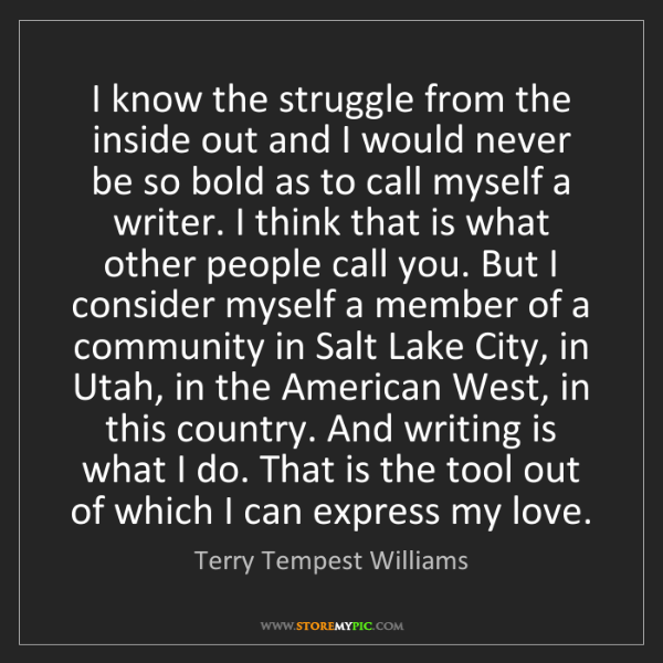 Terry Tempest Williams: I know the struggle from the inside out and I would never...