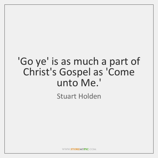 'Go ye' is as much a part of Christ's Gospel as 'Come ...