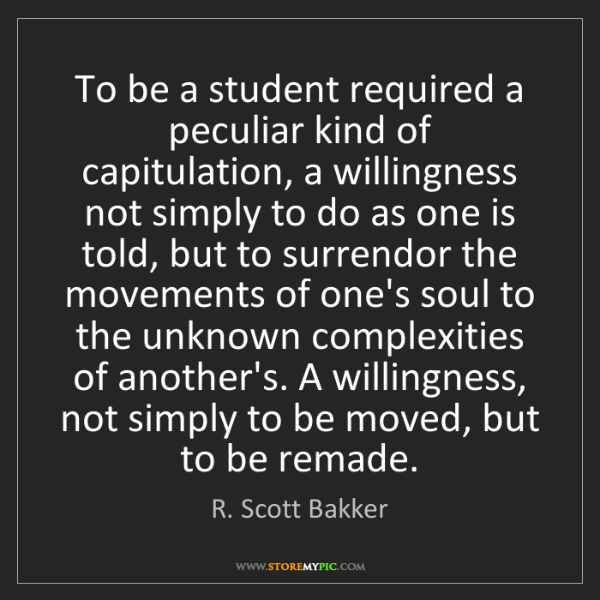 R. Scott Bakker: To be a student required a peculiar kind of capitulation,...
