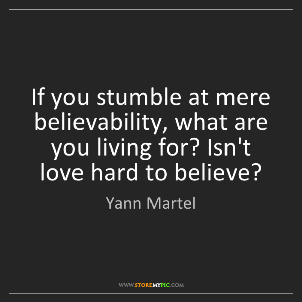Yann Martel: If you stumble at mere believability, what are you living...