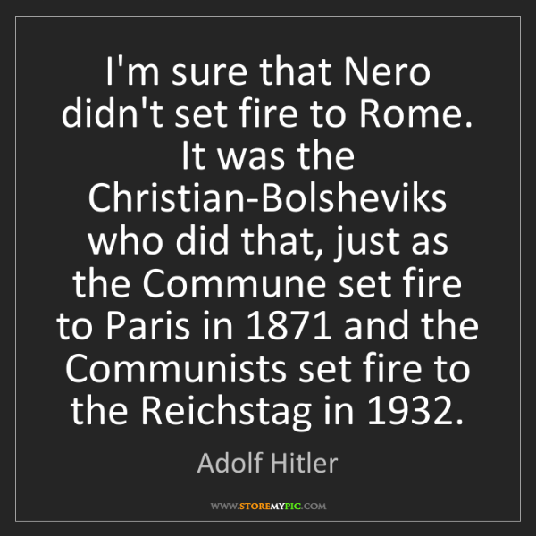 Adolf Hitler: I'm sure that Nero didn't set fire to Rome. It was the...