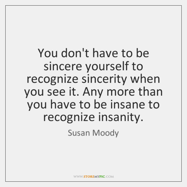 You don't have to be sincere yourself to recognize sincerity when you ...