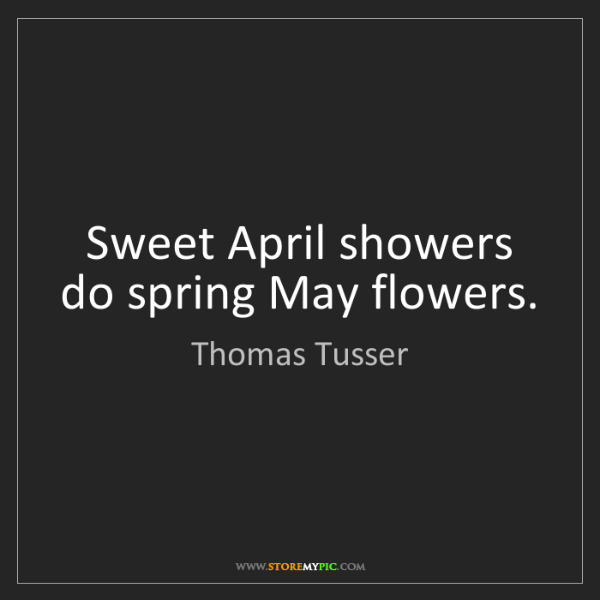 Thomas Tusser: Sweet April showers do spring May flowers.