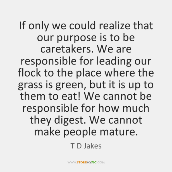 If only we could realize that our purpose is to be caretakers. ...