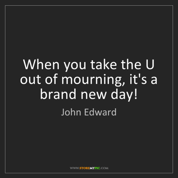 John Edward: When you take the U out of mourning, it's a brand new...