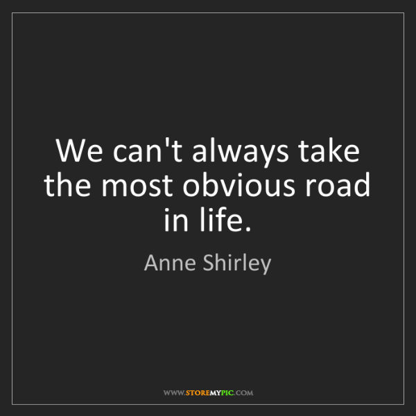Anne Shirley: We can't always take the most obvious road in life.