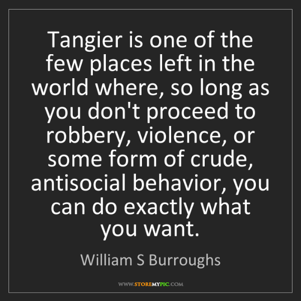 William S Burroughs: Tangier is one of the few places left in the world where,...