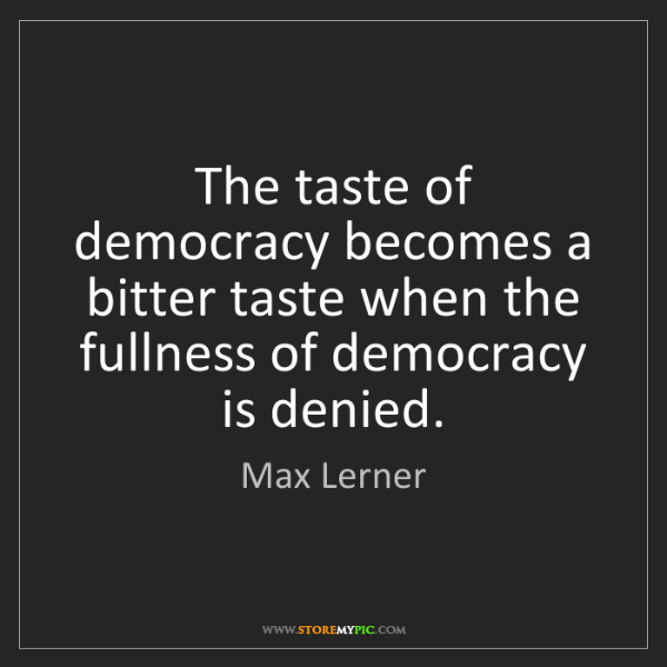 Max Lerner: The taste of democracy becomes a bitter taste when the...