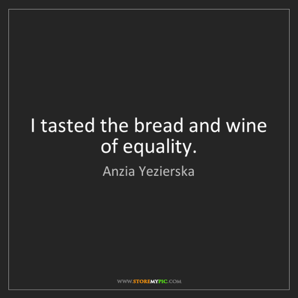 Anzia Yezierska: I tasted the bread and wine of equality.