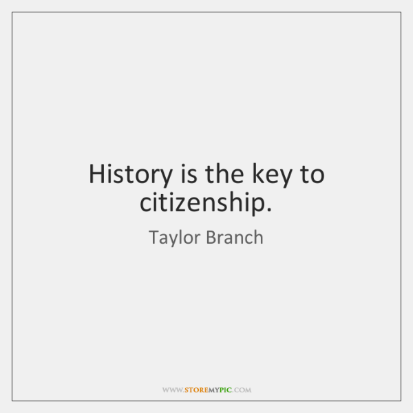 History is the key to citizenship.