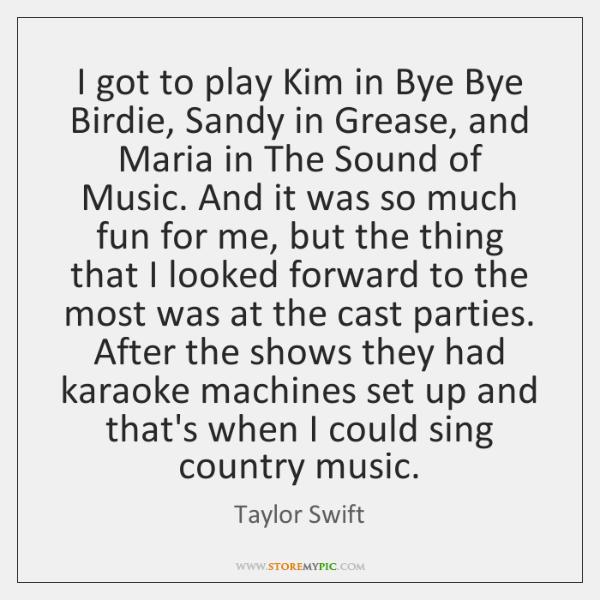 I got to play Kim in Bye Bye Birdie, Sandy in Grease, ...