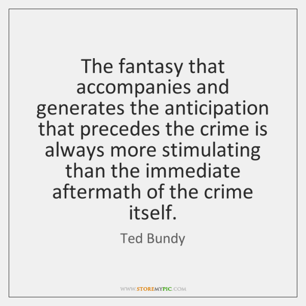 The fantasy that accompanies and generates the anticipation that precedes the crime ...
