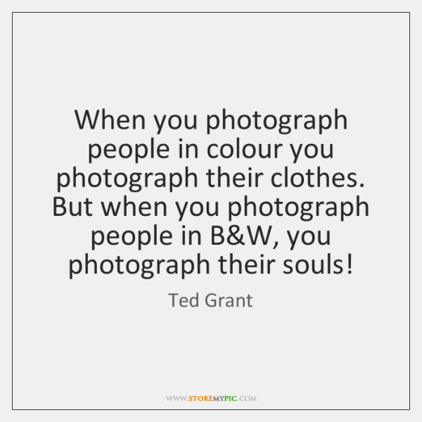 When you photograph people in colour you photograph their clothes. But when ...
