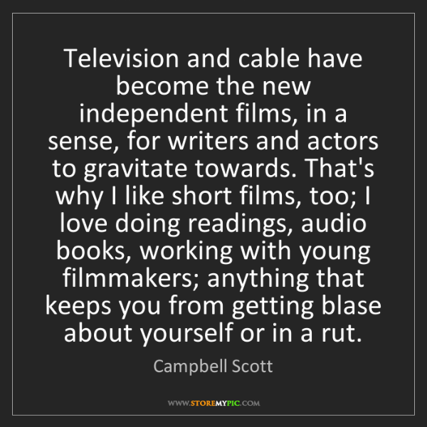Campbell Scott: Television and cable have become the new independent...