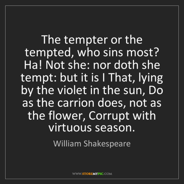 William Shakespeare: The tempter or the tempted, who sins most? Ha! Not she:...