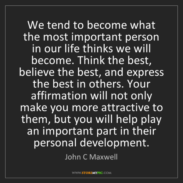 John C Maxwell: We tend to become what the most important person in our...