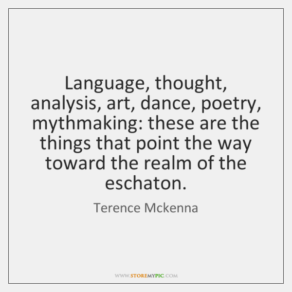 Language, thought, analysis, art, dance, poetry, mythmaking: these are the things that ...