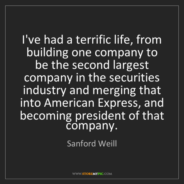 Sanford Weill: I've had a terrific life, from building one company to...