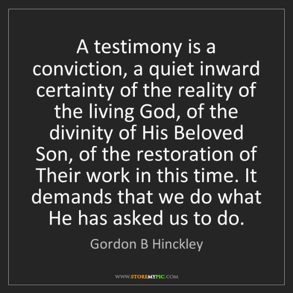 Gordon B Hinckley: A testimony is a conviction, a quiet inward certainty...