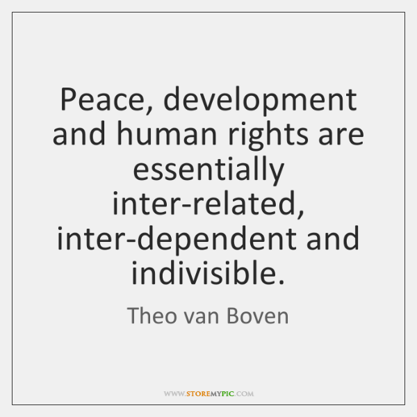 Peace, development and human rights are essentially inter-related, inter-dependent and indivisible.