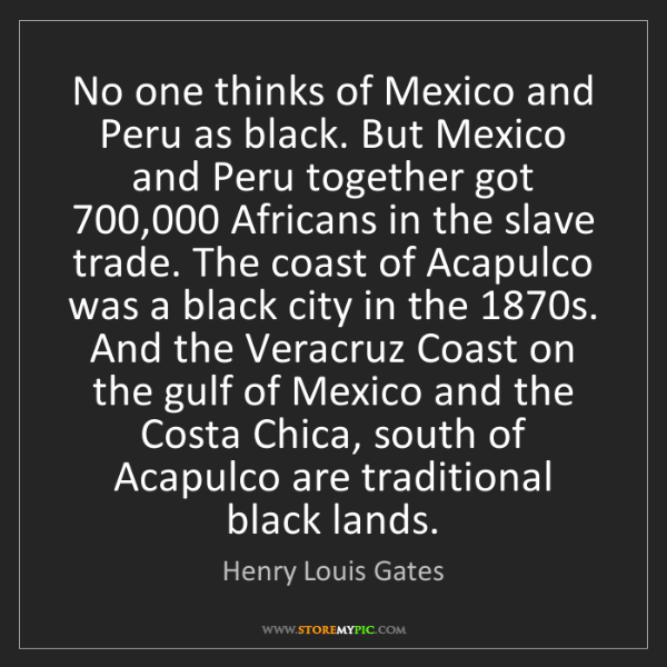 Henry Louis Gates: No one thinks of Mexico and Peru as black. But Mexico...