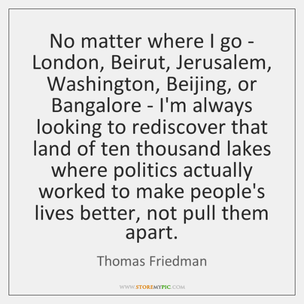 No matter where I go - London, Beirut, Jerusalem, Washington, Beijing, or ...