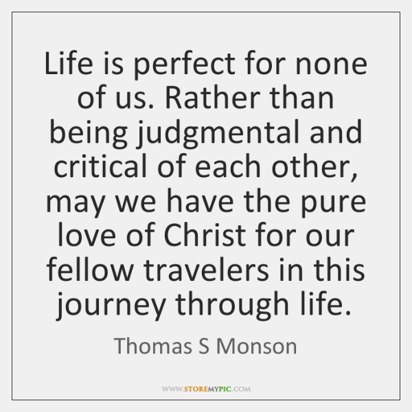 Life is perfect for none of us. Rather than being judgmental and ...