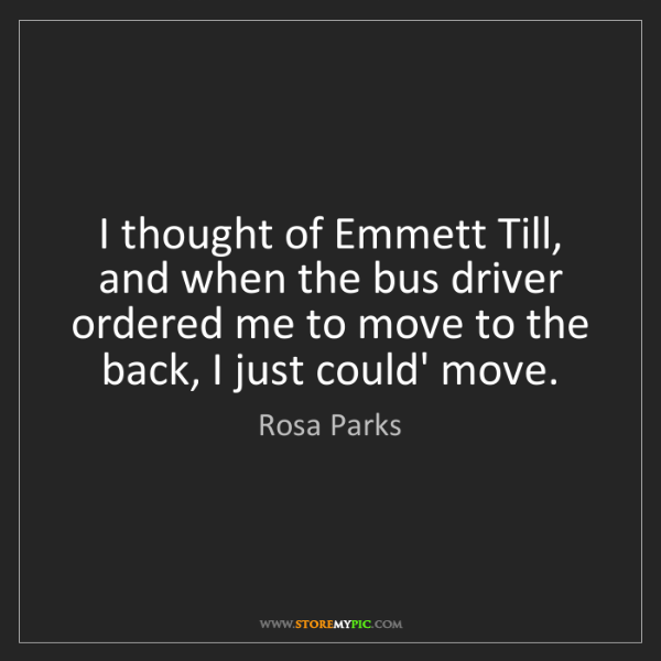 Rosa Parks: I thought of Emmett Till, and when the bus driver ordered...